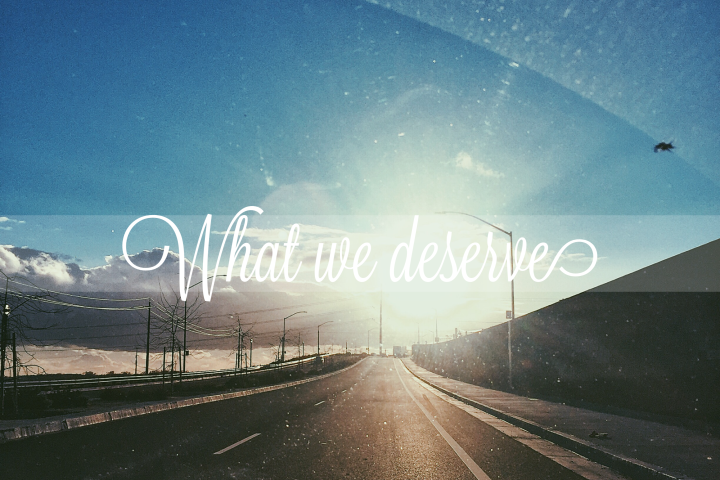 What we deserve…